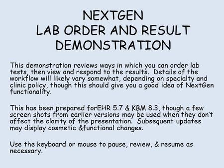 NEXTGEN LAB ORDER AND RESULT DEMONSTRATION This demonstration reviews ways in which you can order lab tests, then view and respond to the results. Details.