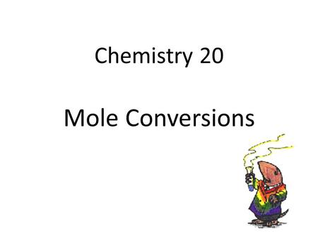Chemistry 20 Mole Conversions. What is a Mole? A term of measurement A counting number – Similar to saying 1 dozen = 12 things Avogadro's Number (N.