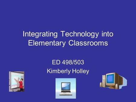 Integrating Technology into Elementary Classrooms ED 498/503 Kimberly Holley.