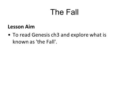 The Fall Lesson Aim To read Genesis ch3 and explore what is known as 'the Fall'.