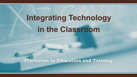 Practicum in Education and Training Integrating Technology in the Classroom.