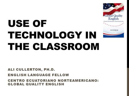 USE OF TECHNOLOGY IN THE CLASSROOM ALI CULLERTON, PH.D. ENGLISH LANGUAGE FELLOW CENTRO ECUATORIANO NORTEAMERICANO: GLOBAL QUALITY ENGLISH.