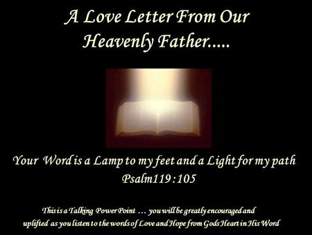 A Love Letter From Our Heavenly Father..... Your Word is a Lamp to my feet and a Light for my path Psalm119 :105 This is a Talking Power Point … you will.