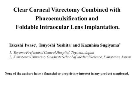 Clear Corneal Vitrectomy Combined with Phacoemulsification and Foldable Intraocular Lens Implantation. Takeshi Iwase , Tsuyoshi Yoshita  and Kazuhisa.