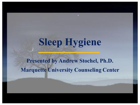 Sleep Hygiene Presented by Andrew Stochel, Ph.D. Marquette University Counseling Center.