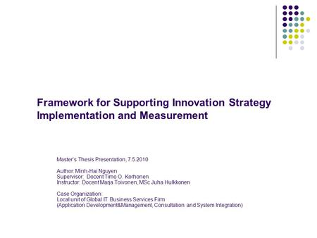 Framework for Supporting Innovation Strategy Implementation and Measurement Master's Thesis Presentation, 7.5.2010 Author: Minh-Hai Nguyen Supervisor: