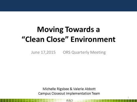 "Moving Towards a ""Clean Close"" Environment June 17,2015 ORS Quarterly Meeting 1 RACI Michelle Rigsbee & Valerie Abbott Campus Closeout Implementation Team."