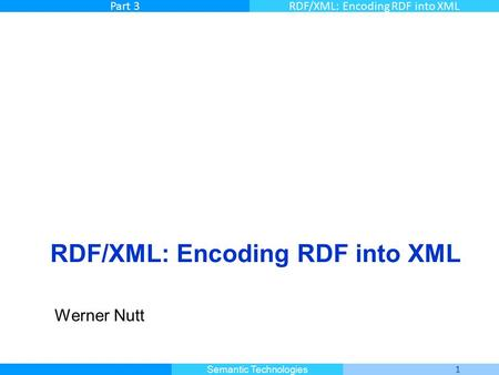 Master Informatique 1 Semantic Technologies Part 3RDF/XML: Encoding RDF into XML Werner Nutt.
