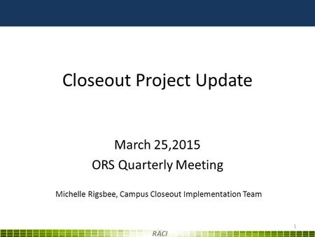 Closeout Project Update March 25,2015 ORS Quarterly Meeting 1 RACI Michelle Rigsbee, Campus Closeout Implementation Team.