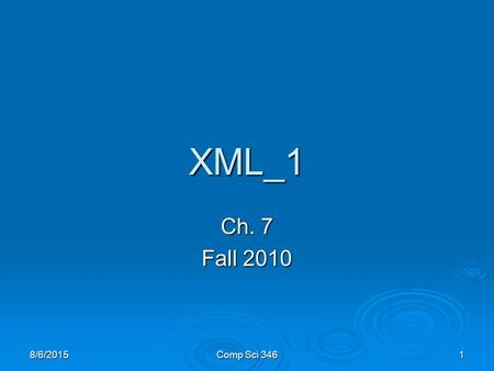 8/6/2015Comp Sci 3461 XML_1 Ch. 7 Fall 2010. 8/6/2015Comp Sci 3462 Bibliography  W3C Recommendations   XML online tutorials.