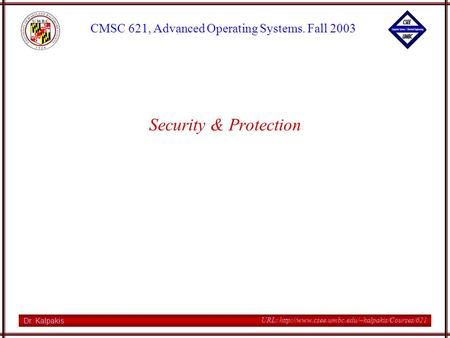 Dr. Kalpakis CMSC 621, Advanced Operating Systems. Fall 2003 URL:  Security & Protection.