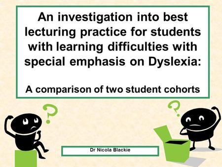 An investigation into best lecturing practice for students with learning difficulties with special emphasis on Dyslexia: A comparison of two student cohorts.