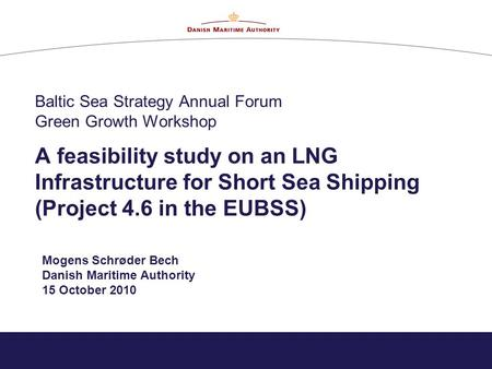 Baltic Sea Strategy Annual Forum Green Growth Workshop A feasibility study on an LNG Infrastructure for Short Sea Shipping (Project 4.6 in the EUBSS) Mogens.