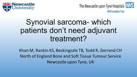 Synovial sarcoma- which patients don't need adjuvant treatment? Khan M, Rankin KS, Beckingsale TB, Todd R, Gerrand CH North of England Bone and Soft Tissue.