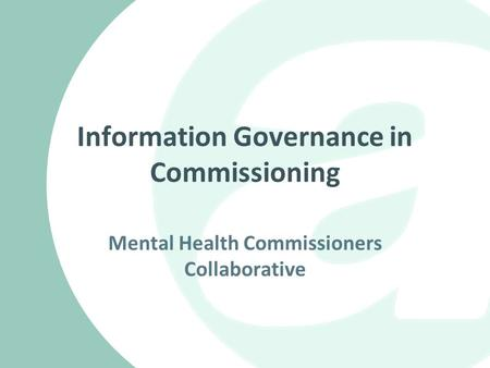 Information Governance in Commissioning Mental Health Commissioners Collaborative.