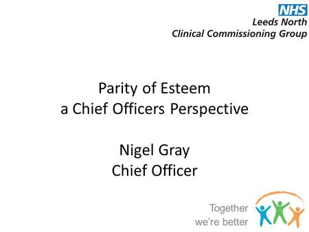 Parity of Esteem a Chief Officers Perspective Nigel Gray Chief Officer Together we're better.