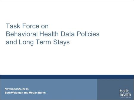 Task Force on Behavioral Health Data Policies and Long Term Stays November 20, 2014 Beth Waldman and Megan Burns.