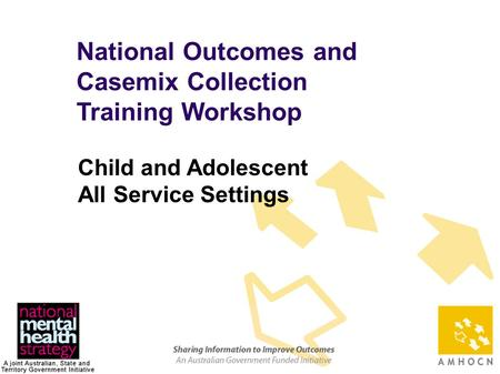 1 National Outcomes and Casemix Collection Training Workshop Child and Adolescent All Service Settings.