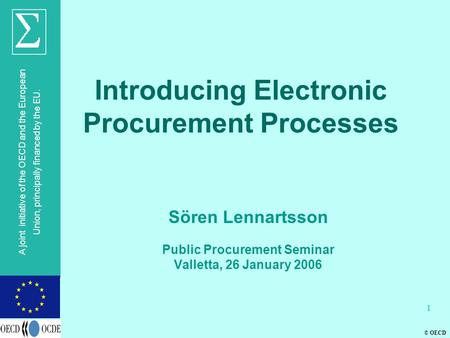© OECD A joint initiative of the OECD and the European Union, principally financed by the EU. 1 Introducing Electronic Procurement Processes Sören Lennartsson.