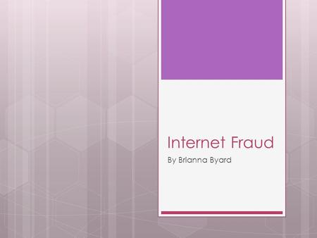 Internet Fraud By Brianna Byard. What is it? The Internet is a place where you can buy products, meet people, and socialize. But it is very easy for people.