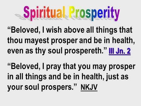 """Beloved, I wish above all things that thou mayest prosper and be in health, even as thy soul prospereth."" III Jn. 2 ""Beloved, I pray that you may prosper."