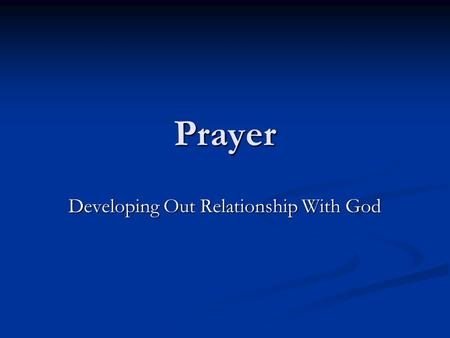 "Prayer Developing Out Relationship With God. A Faithful Relationship is a Prayerful Relationship What is Faithfulness? ""1. a firm conviction…full acknowledgement."
