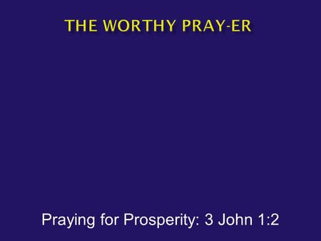 Praying for Prosperity: 3 John 1:2.  3 John 1:2 --Beloved, I pray that in all respects you may prosper and be in good health, just as your soul prospers.