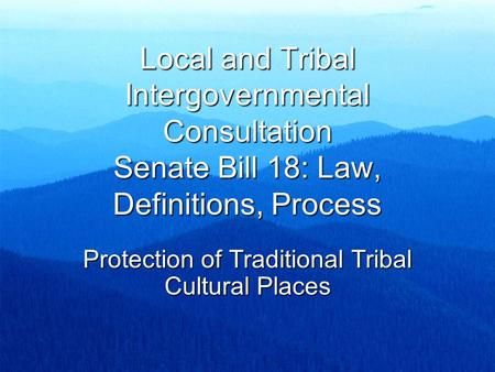 Local and Tribal Intergovernmental Consultation Senate Bill 18: Law, Definitions, Process Protection of Traditional Tribal Cultural Places.
