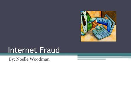 Internet Fraud By: Noelle Woodman.