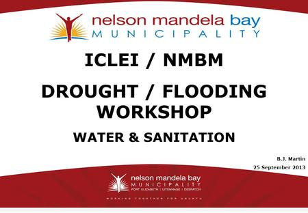 11 ICLEI / NMBM DROUGHT / FLOODING WORKSHOP WATER & SANITATION B.J. Martin 25 September 2013.