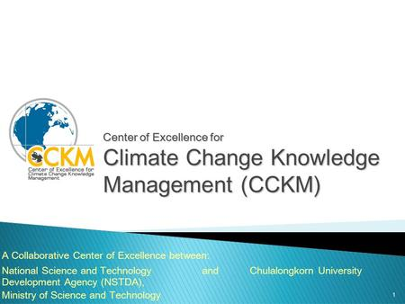 1 Center of Excellence for Climate Change Knowledge Management (CCKM) A Collaborative Center of Excellence between: National Science and Technology Development.