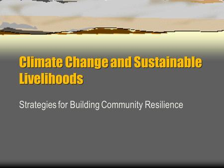 Climate Change and Sustainable Livelihoods Strategies for Building Community Resilience.