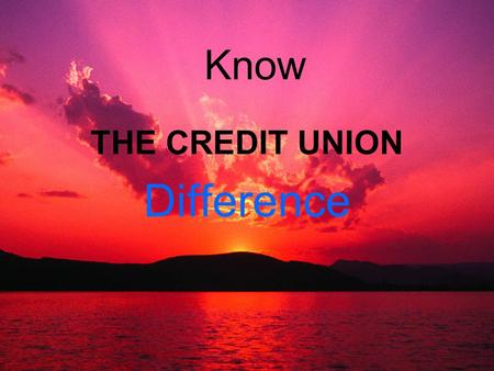 Know THE CREDIT UNION Difference. Despite the competitive nature of today's financial market place credit unions worldwide continue to thrive because.