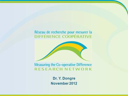 Dr. Y. Dongre November 2012. The Issue What does this have to do with co-operatives? Why you should care What we do know What we are asking Building Resilient.