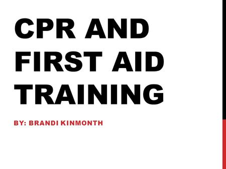 CPR AND FIRST AID TRAINING BY: BRANDI KINMONTH. GOAL The goal of teaching students about Safety and CPR is to give students the knowledge and skills to.