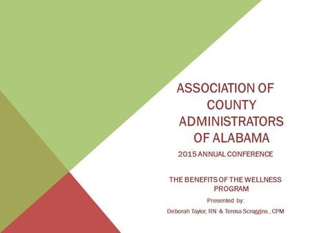 ASSOCIATION OF COUNTY ADMINISTRATORS OF ALABAMA 2015 ANNUAL CONFERENCE THE BENEFITS OF THE WELLNESS PROGRAM Presented by: Deborah Taylor, RN & Teresa Scroggins,