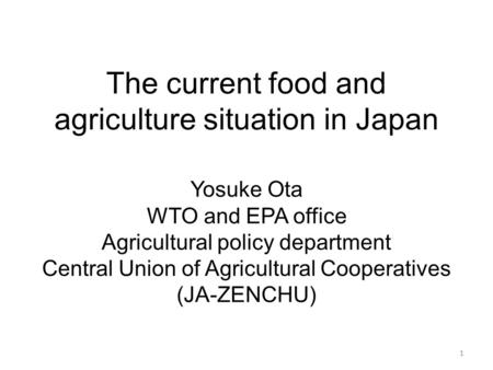 The current food and agriculture situation in Japan 1 Yosuke Ota WTO and EPA office Agricultural policy department Central Union of Agricultural Cooperatives.