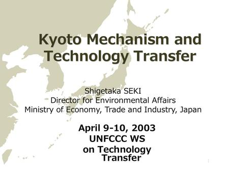 1 Kyoto Mechanism and Technology Transfer April 9-10, 2003 UNFCCC WS on Technology Transfer Shigetaka SEKI Director for Environmental Affairs Ministry.