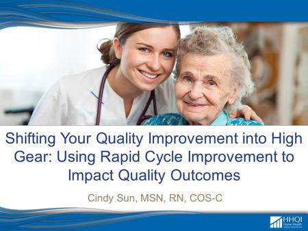 Shifting Your Quality Improvement into High Gear: Using Rapid Cycle Improvement to Impact Quality Outcomes Cindy Sun, MSN, RN, COS-C.