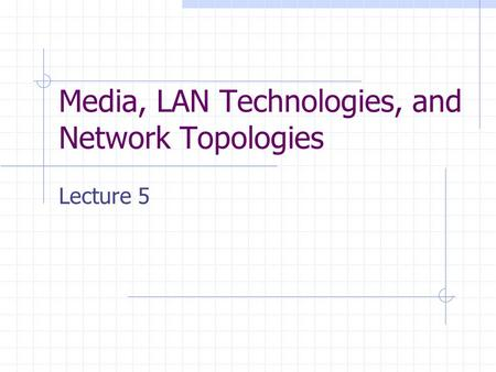 Media, LAN Technologies, and Network Topologies Lecture 5.