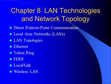 Chapter 8 LAN Technologies and Network Topology Direct Point-to-Point Communication Local Area Networks (LANs) LAN Topologies Ethernet Token Ring FDDI.