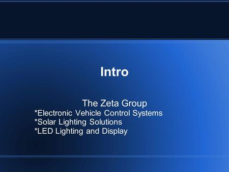 Intro The Zeta Group *Electronic Vehicle Control Systems *Solar Lighting Solutions *LED Lighting and Display.