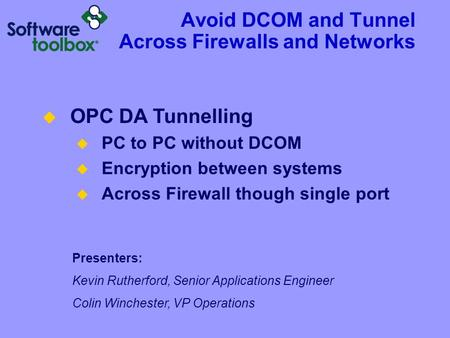 Avoid DCOM and Tunnel Across Firewalls and Networks Presenters: Kevin Rutherford, Senior Applications Engineer Colin Winchester, VP Operations  OPC DA.
