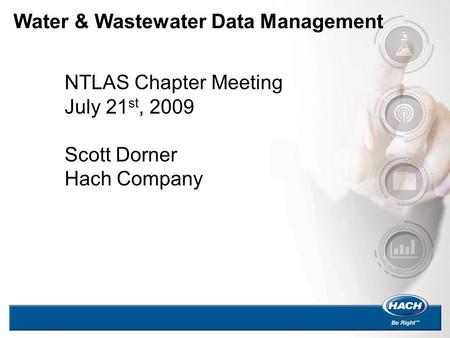 Water & Wastewater Data Management NTLAS Chapter Meeting July 21 st, 2009 Scott Dorner Hach Company.