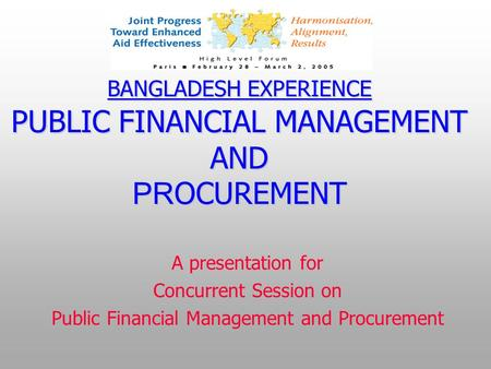 BANGLADESH EXPERIENCE PUBLIC FINANCIAL MANAGEMENT AND PR OCUREMENT A presentation for Concurrent Session on Public Financial Management and Procurement.