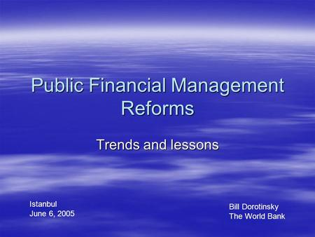 Public Financial Management Reforms Trends and lessons Bill Dorotinsky The World Bank Istanbul June 6, 2005.