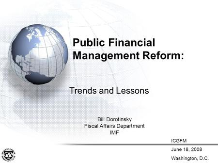 Public Financial Management Reform: Trends and Lessons Bill Dorotinsky Fiscal Affairs Department IMF ICGFM June 18, 2008 Washington, D.C.