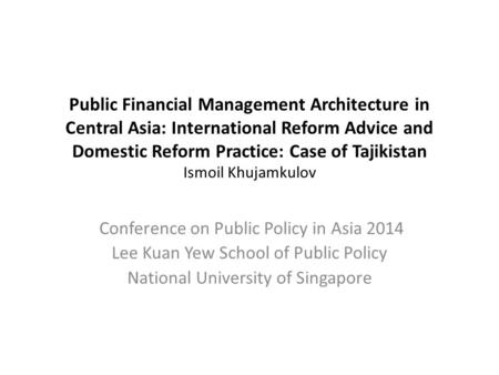 Public Financial Management Architecture in Central Asia: International Reform Advice and Domestic Reform Practice: Case of Tajikistan Ismoil Khujamkulov.
