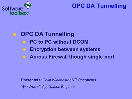 OPC DA Tunnelling Presenters: Colin Winchester, VP Operations Win Worrall, Application Engineer  OPC DA Tunnelling  PC to PC without DCOM  Encryption.