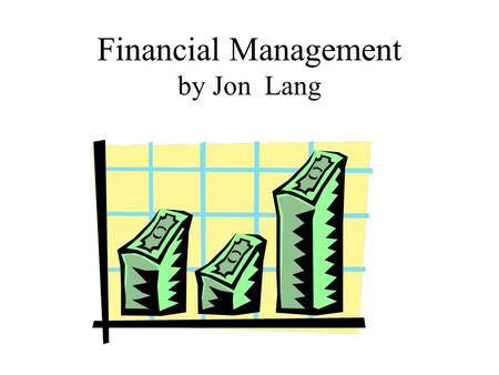 "Financial Management by Jon Lang. Financial Management Why we do it! ""The difference between financial management in the public and private sectors is."